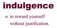 Definition of Indulgence: n. to reward yourself without justification.